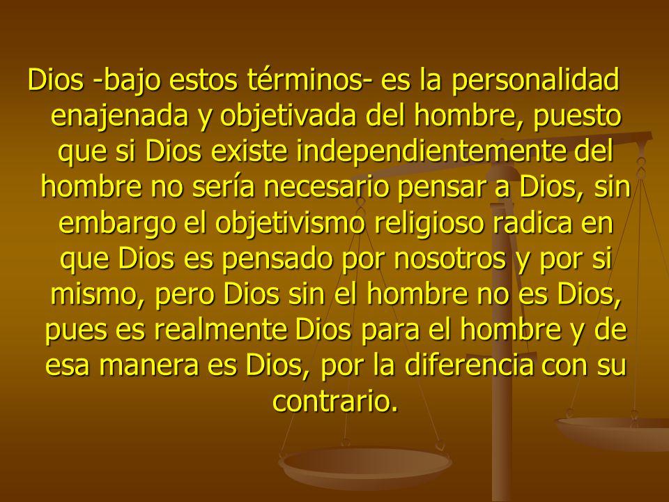 Dios -bajo estos términos- es la personalidad enajenada y objetivada del hombre, puesto que si Dios existe independientemente del hombre no sería nece