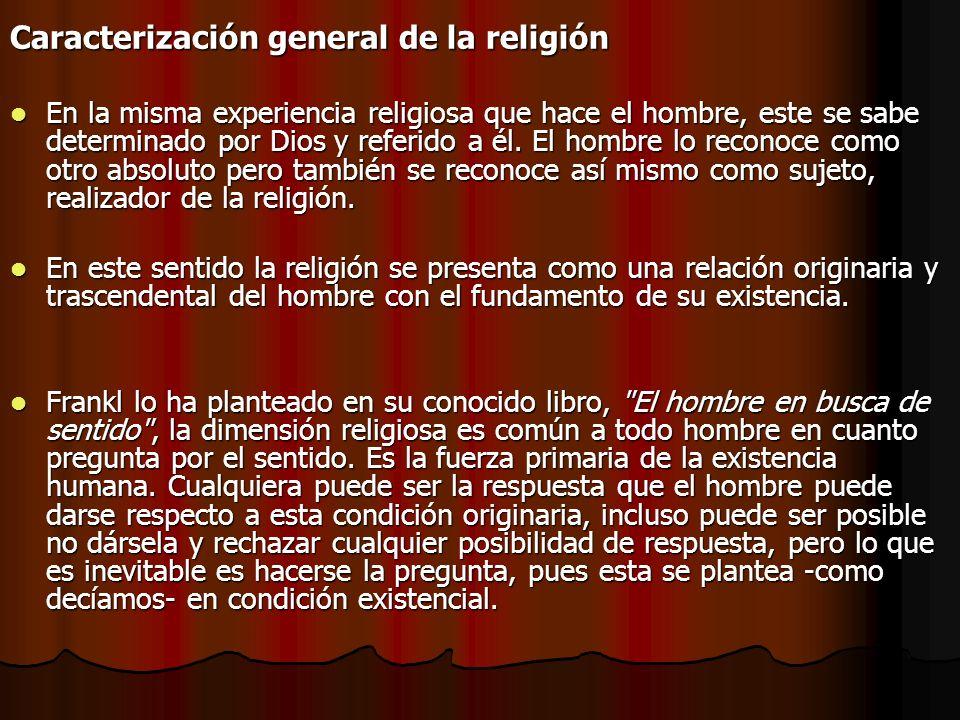 Caracterización general de la religión En la misma experiencia religiosa que hace el hombre, este se sabe determinado por Dios y referido a él. El hom