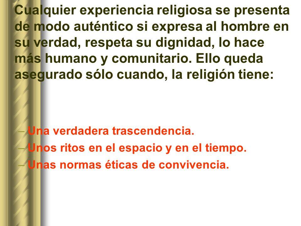 Cualquier experiencia religiosa se presenta de modo auténtico si expresa al hombre en su verdad, respeta su dignidad, lo hace más humano y comunitario