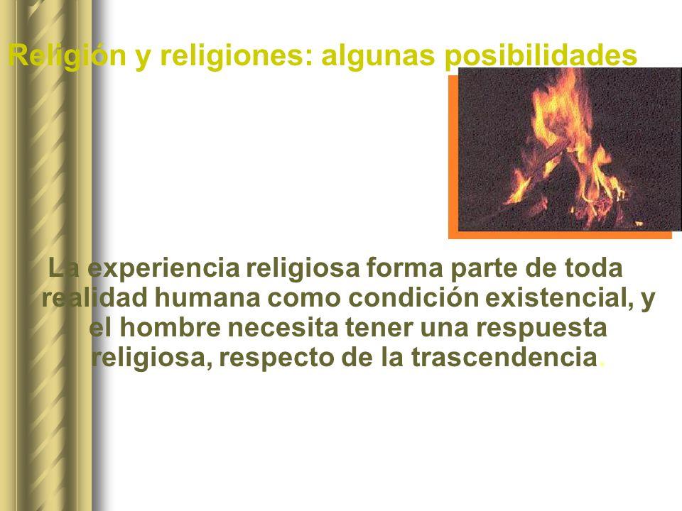 Religión y religiones: algunas posibilidades La experiencia religiosa forma parte de toda realidad humana como condición existencial, y el hombre nece