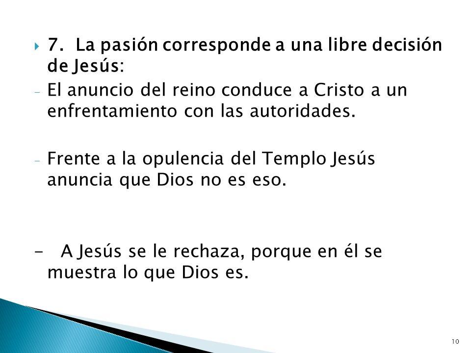 10 7.La pasión corresponde a una libre decisión de Jesús: - El anuncio del reino conduce a Cristo a un enfrentamiento con las autoridades. - Frente a
