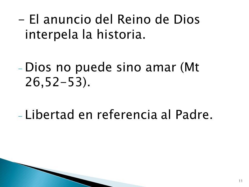 11 - El anuncio del Reino de Dios interpela la historia. - Dios no puede sino amar (Mt 26,52-53). - Libertad en referencia al Padre.