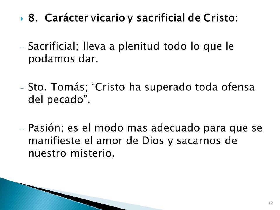 12 8.Carácter vicario y sacrificial de Cristo: - Sacrificial; lleva a plenitud todo lo que le podamos dar. - Sto. Tomás; Cristo ha superado toda ofens