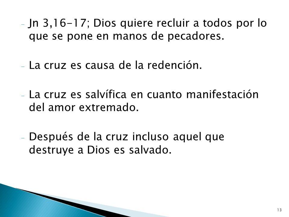 13 - Jn 3,16-17; Dios quiere recluir a todos por lo que se pone en manos de pecadores. - La cruz es causa de la redención. - La cruz es salvífica en c