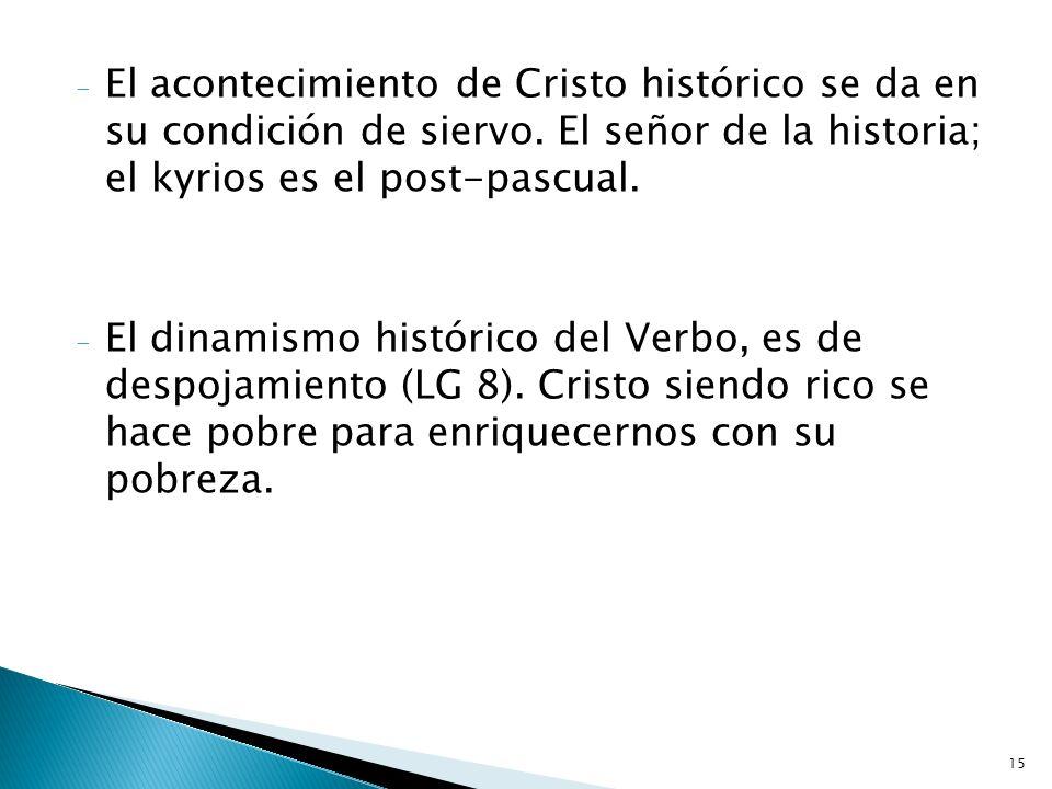 15 - El acontecimiento de Cristo histórico se da en su condición de siervo. El señor de la historia; el kyrios es el post-pascual. - El dinamismo hist