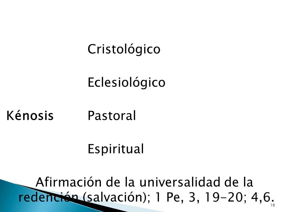 16 Cristológico Eclesiológico Kénosis Pastoral Espiritual Afirmación de la universalidad de la redención (salvación); 1 Pe, 3, 19-20; 4,6.