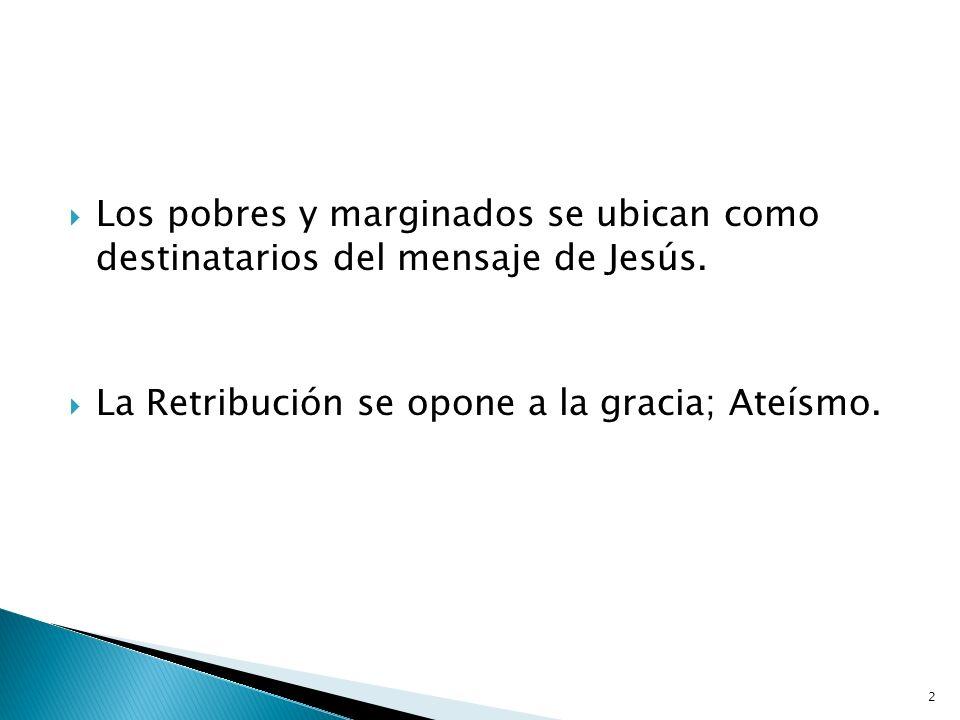 2 Los pobres y marginados se ubican como destinatarios del mensaje de Jesús. La Retribución se opone a la gracia; Ateísmo.