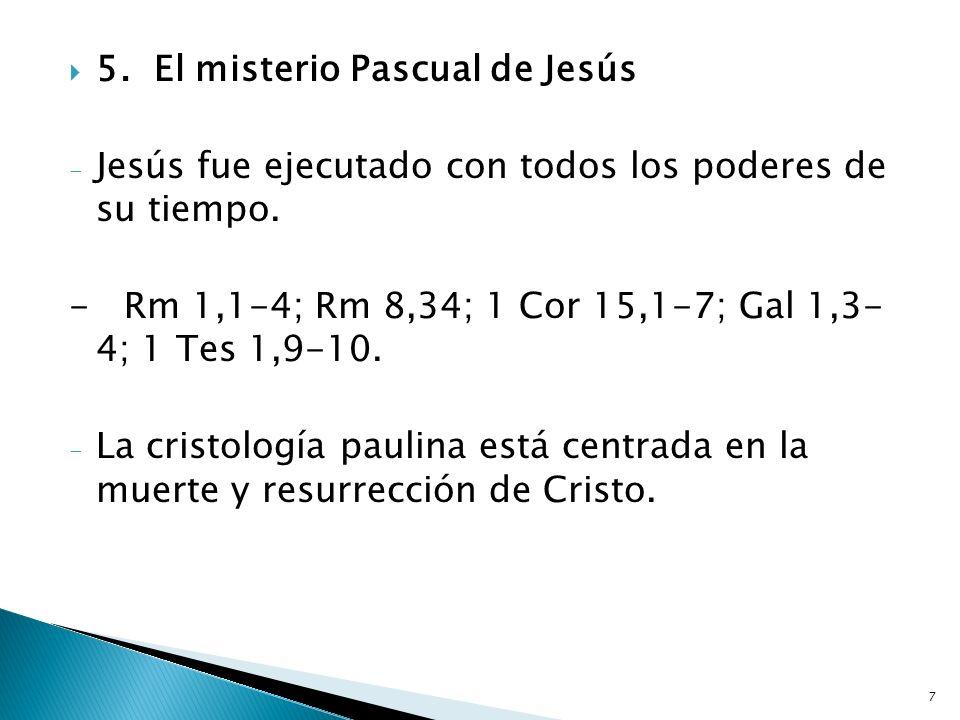 7 5.El misterio Pascual de Jesús - Jesús fue ejecutado con todos los poderes de su tiempo. - Rm 1,1-4; Rm 8,34; 1 Cor 15,1-7; Gal 1,3- 4; 1 Tes 1,9-10