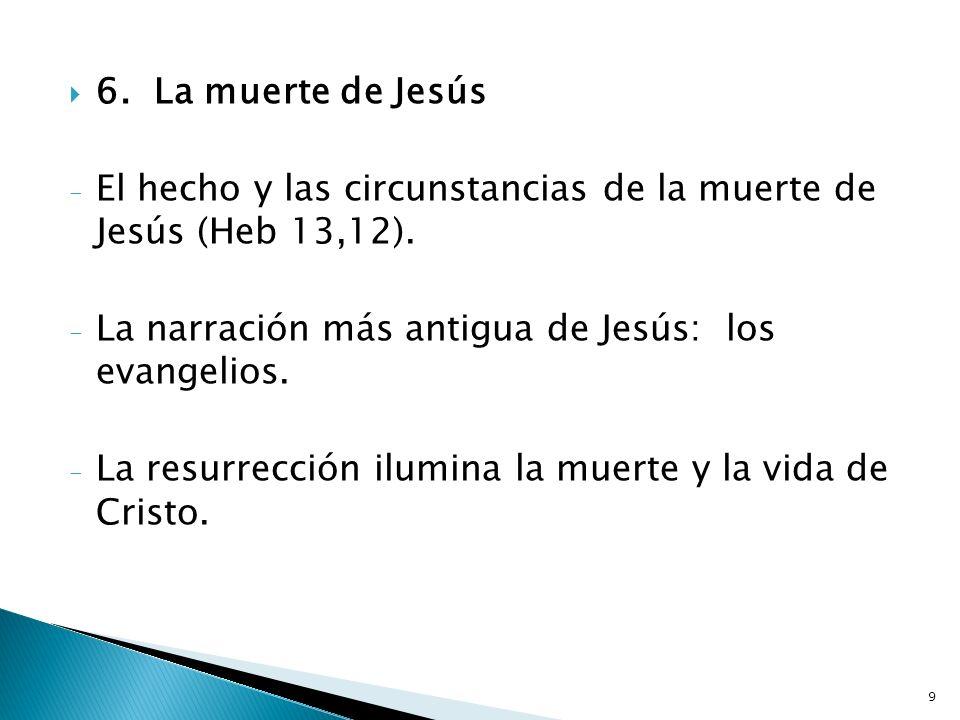 9 6.La muerte de Jesús - El hecho y las circunstancias de la muerte de Jesús (Heb 13,12). - La narración más antigua de Jesús: los evangelios. - La re