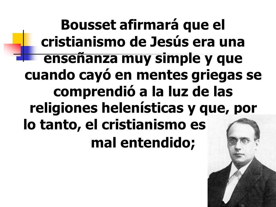 10 Bousset afirmará que el cristianismo de Jesús era una enseñanza muy simple y que cuando cayó en mentes griegas se comprendió a la luz de las religi