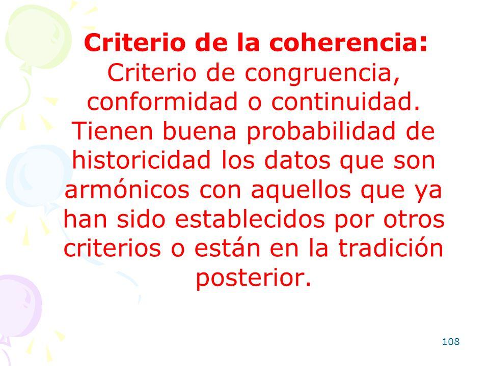 108 Criterio de la coherencia : Criterio de congruencia, conformidad o continuidad. Tienen buena probabilidad de historicidad los datos que son armóni
