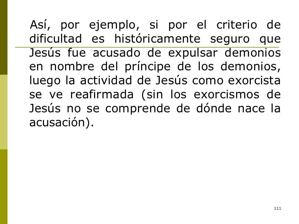 111 Así, por ejemplo, si por el criterio de dificultad es históricamente seguro que Jesús fue acusado de expulsar demonios en nombre del príncipe de l