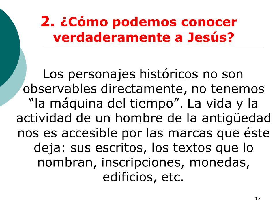 12 2. ¿Cómo podemos conocer verdaderamente a Jesús? Los personajes históricos no son observables directamente, no tenemos la máquina del tiempo. La vi