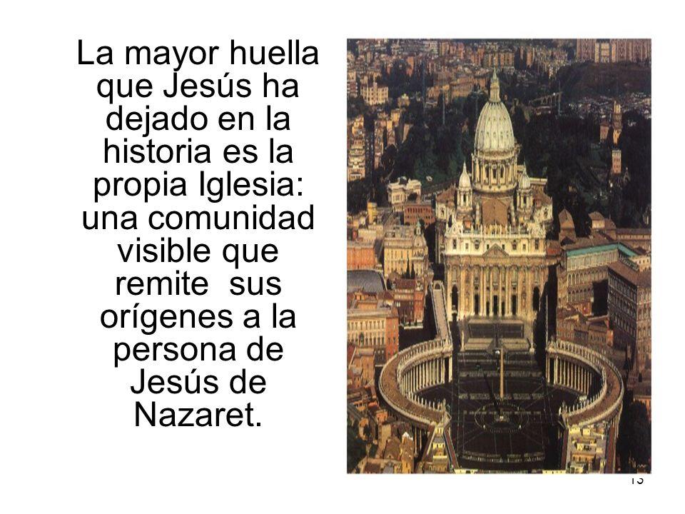 13 La mayor huella que Jesús ha dejado en la historia es la propia Iglesia: una comunidad visible que remite sus orígenes a la persona de Jesús de Naz