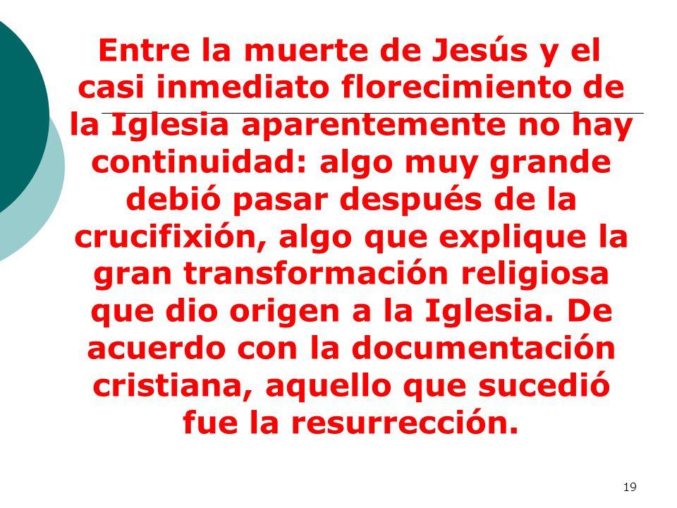 19 Entre la muerte de Jesús y el casi inmediato florecimiento de la Iglesia aparentemente no hay continuidad: algo muy grande debió pasar después de l