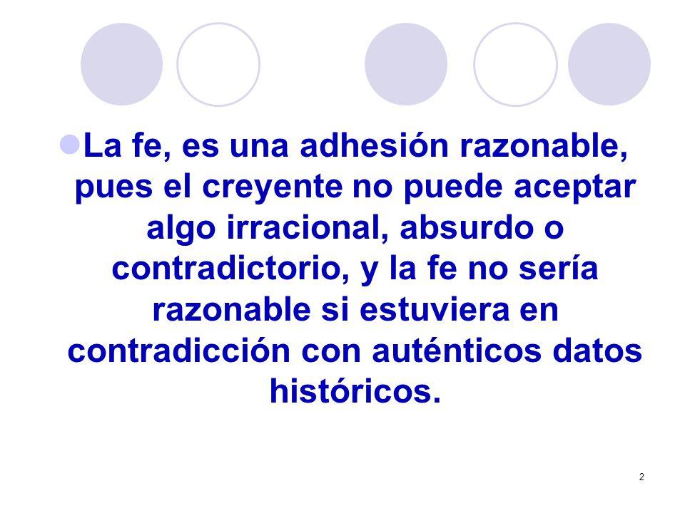 2 La fe, es una adhesión razonable, pues el creyente no puede aceptar algo irracional, absurdo o contradictorio, y la fe no sería razonable si estuvie