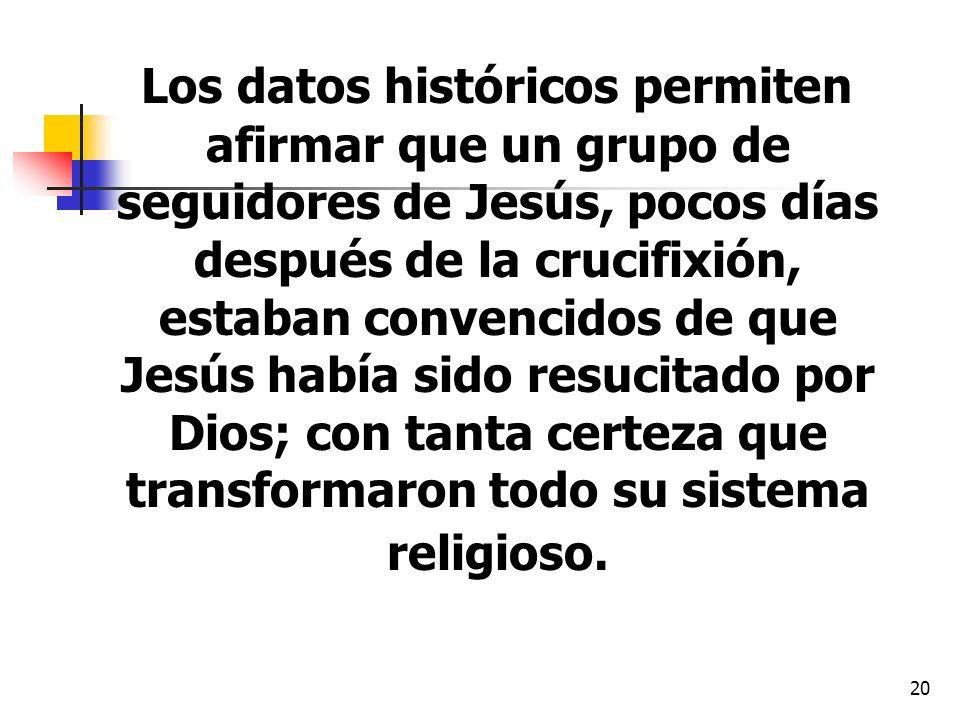 20 Los datos históricos permiten afirmar que un grupo de seguidores de Jesús, pocos días después de la crucifixión, estaban convencidos de que Jesús h
