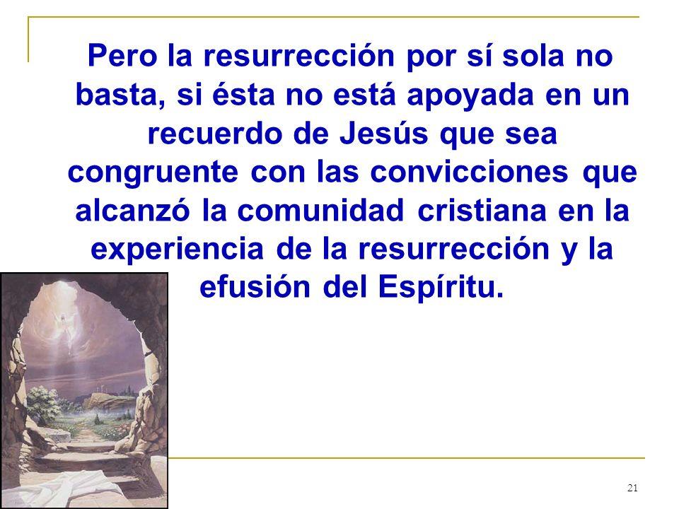 21 Pero la resurrección por sí sola no basta, si ésta no está apoyada en un recuerdo de Jesús que sea congruente con las convicciones que alcanzó la c