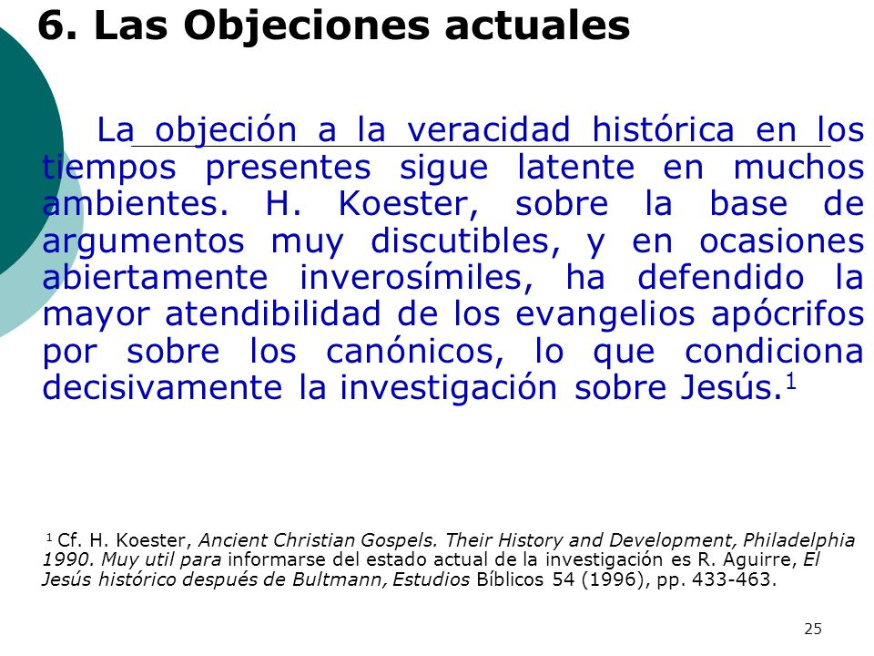 25 6. Las Objeciones actuales La objeción a la veracidad histórica en los tiempos presentes sigue latente en muchos ambientes. H. Koester, sobre la ba