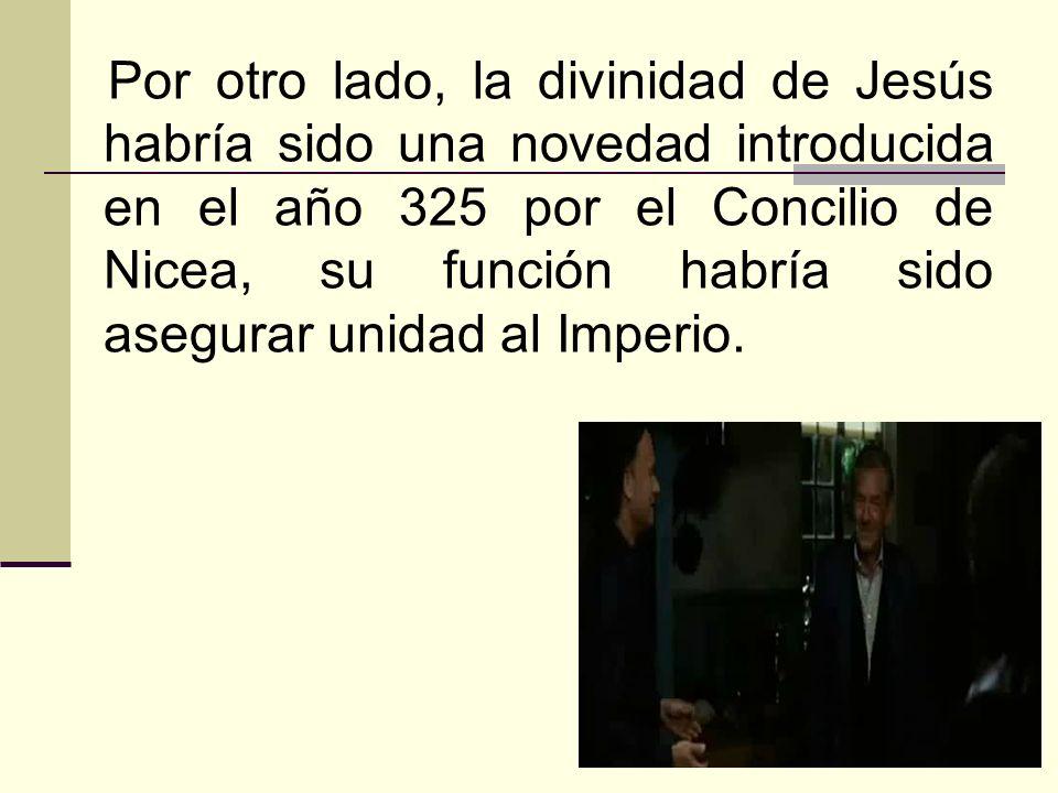 27 Por otro lado, la divinidad de Jesús habría sido una novedad introducida en el año 325 por el Concilio de Nicea, su función habría sido asegurar un