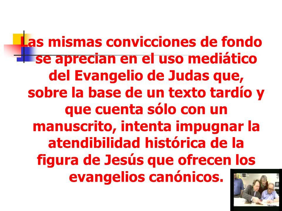 30 Las mismas convicciones de fondo se aprecian en el uso mediático del Evangelio de Judas que, sobre la base de un texto tardío y que cuenta sólo con