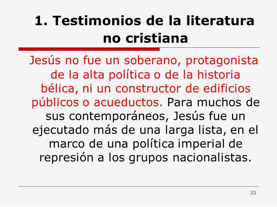 33 1. Testimonios de la literatura no cristiana Jesús no fue un soberano, protagonista de la alta política o de la historia bélica, ni un constructor