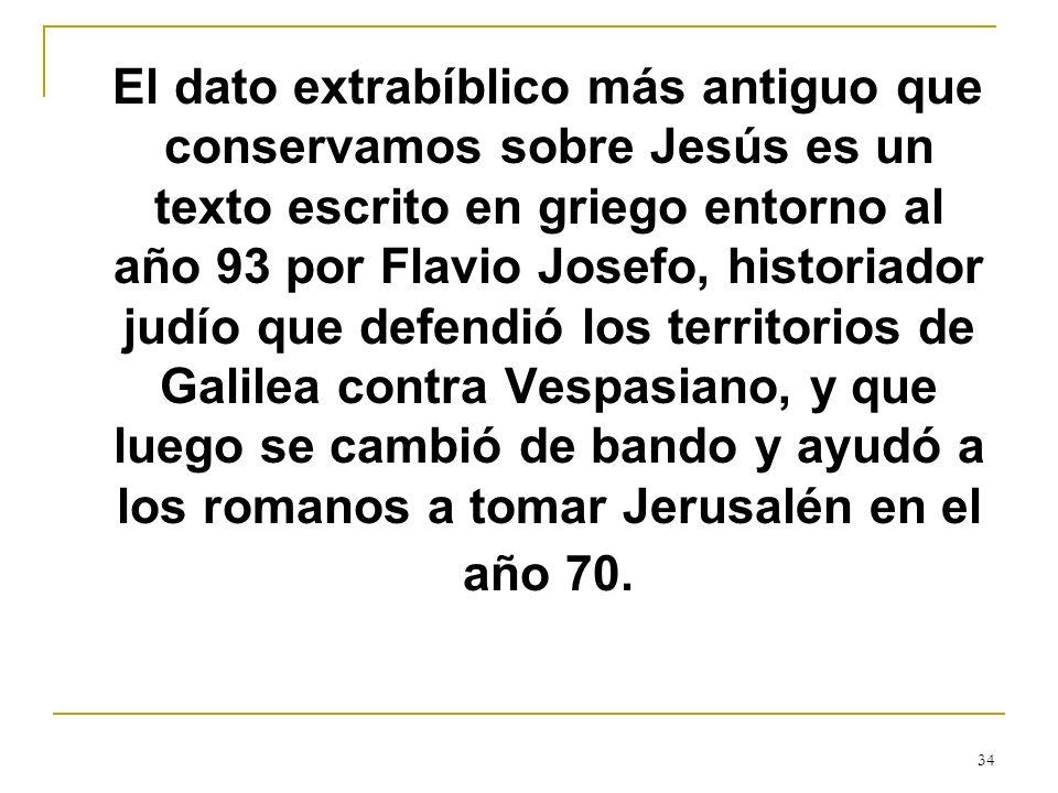 34 El dato extrabíblico más antiguo que conservamos sobre Jesús es un texto escrito en griego entorno al año 93 por Flavio Josefo, historiador judío q