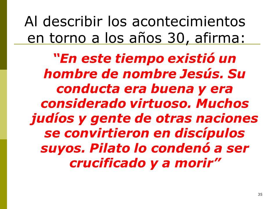 35 Al describir los acontecimientos en torno a los años 30, afirma: En este tiempo existió un hombre de nombre Jesús. Su conducta era buena y era cons