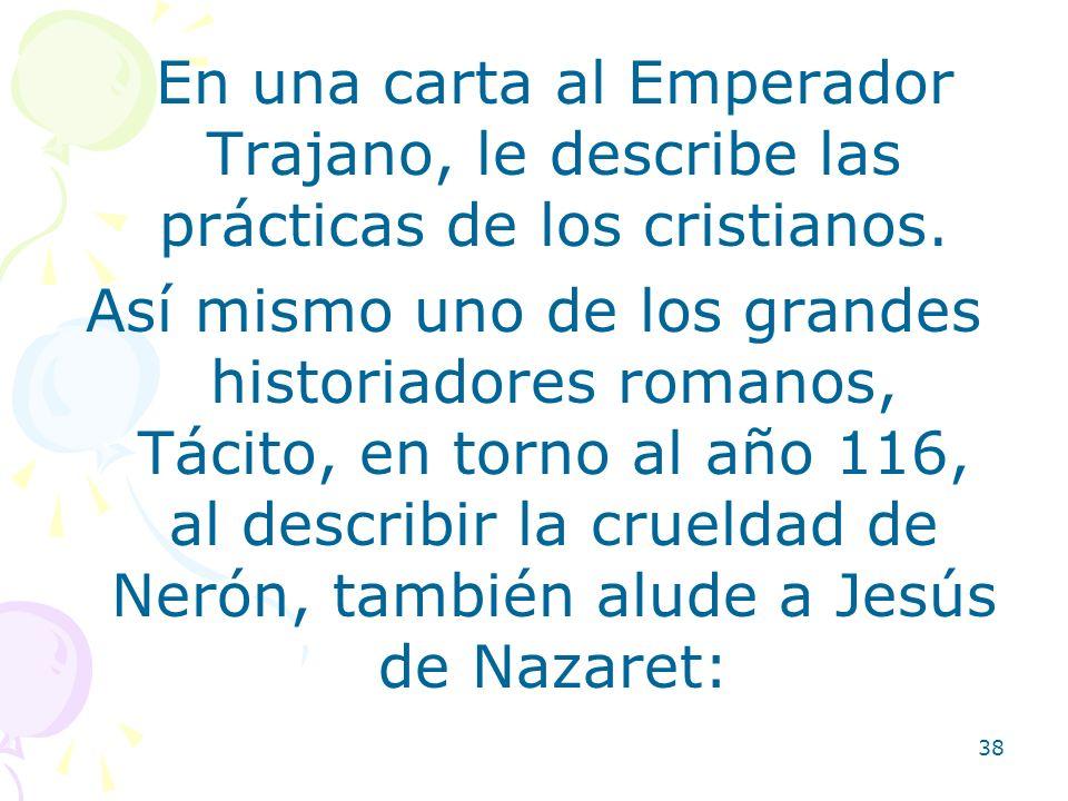 38 En una carta al Emperador Trajano, le describe las prácticas de los cristianos. Así mismo uno de los grandes historiadores romanos, Tácito, en torn