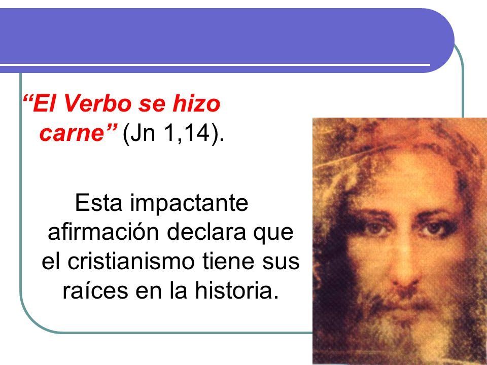 4 El Verbo se hizo carne (Jn 1,14). Esta impactante afirmación declara que el cristianismo tiene sus raíces en la historia.