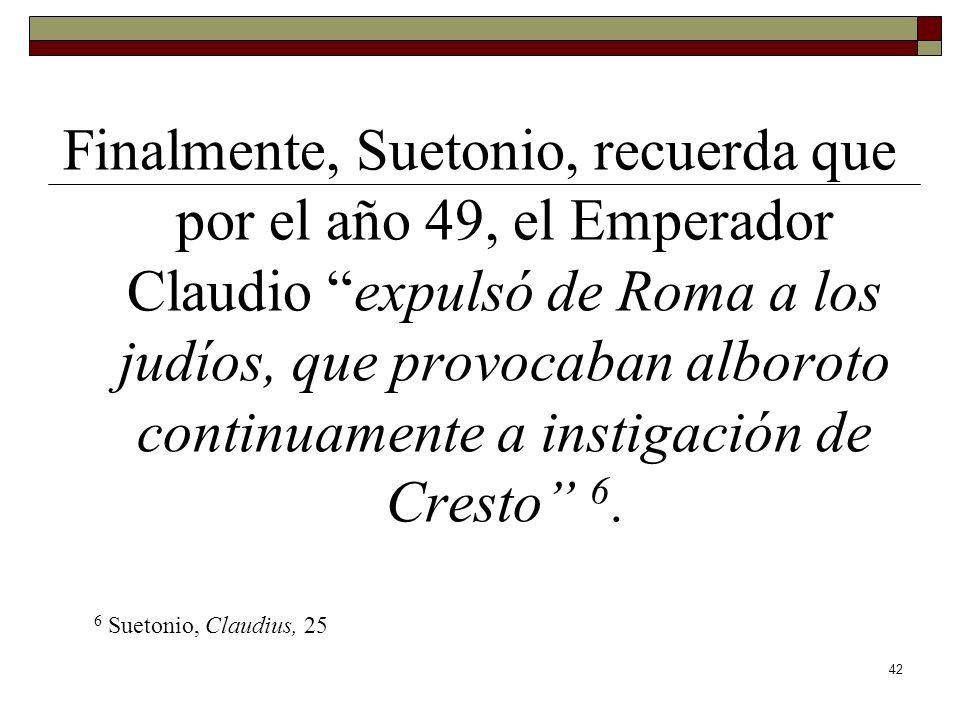 42 Finalmente, Suetonio, recuerda que por el año 49, el Emperador Claudio expulsó de Roma a los judíos, que provocaban alboroto continuamente a instig