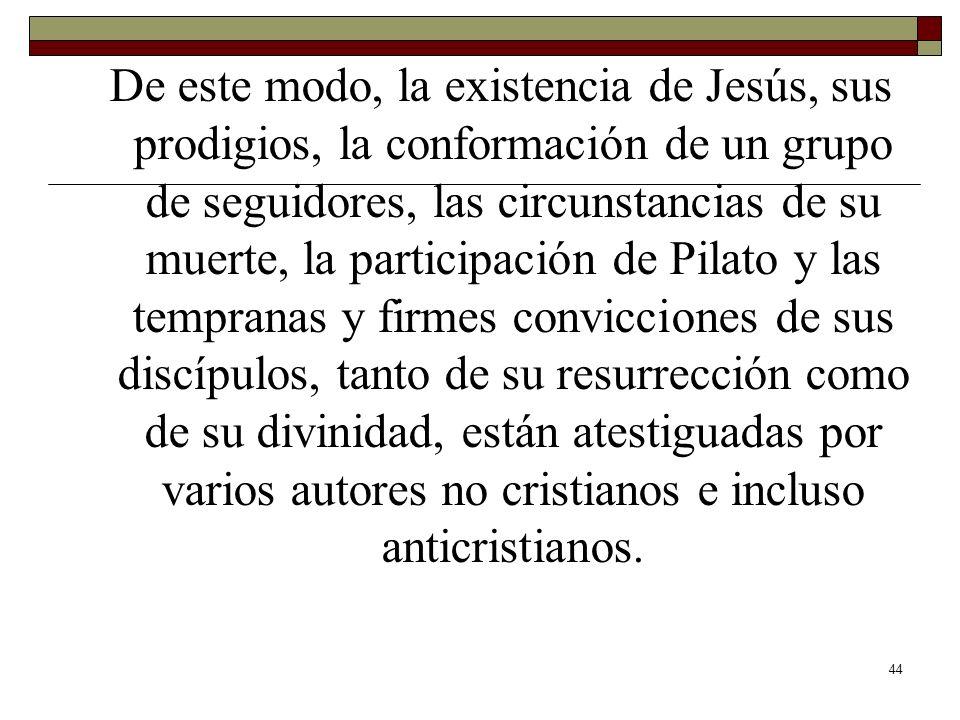 44 De este modo, la existencia de Jesús, sus prodigios, la conformación de un grupo de seguidores, las circunstancias de su muerte, la participación d