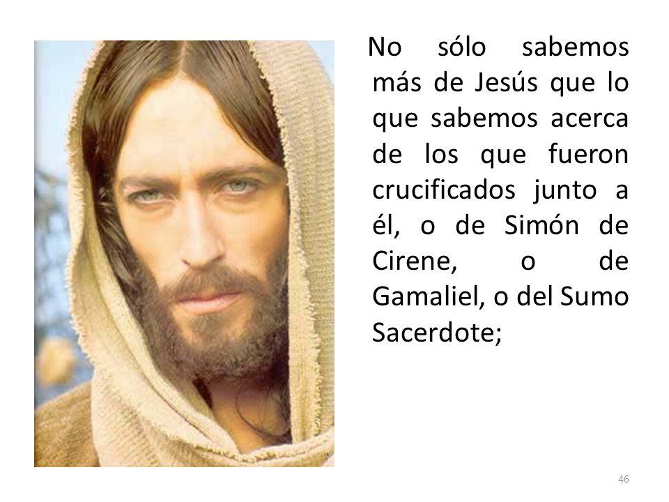 46 No sólo sabemos más de Jesús que lo que sabemos acerca de los que fueron crucificados junto a él, o de Simón de Cirene, o de Gamaliel, o del Sumo S
