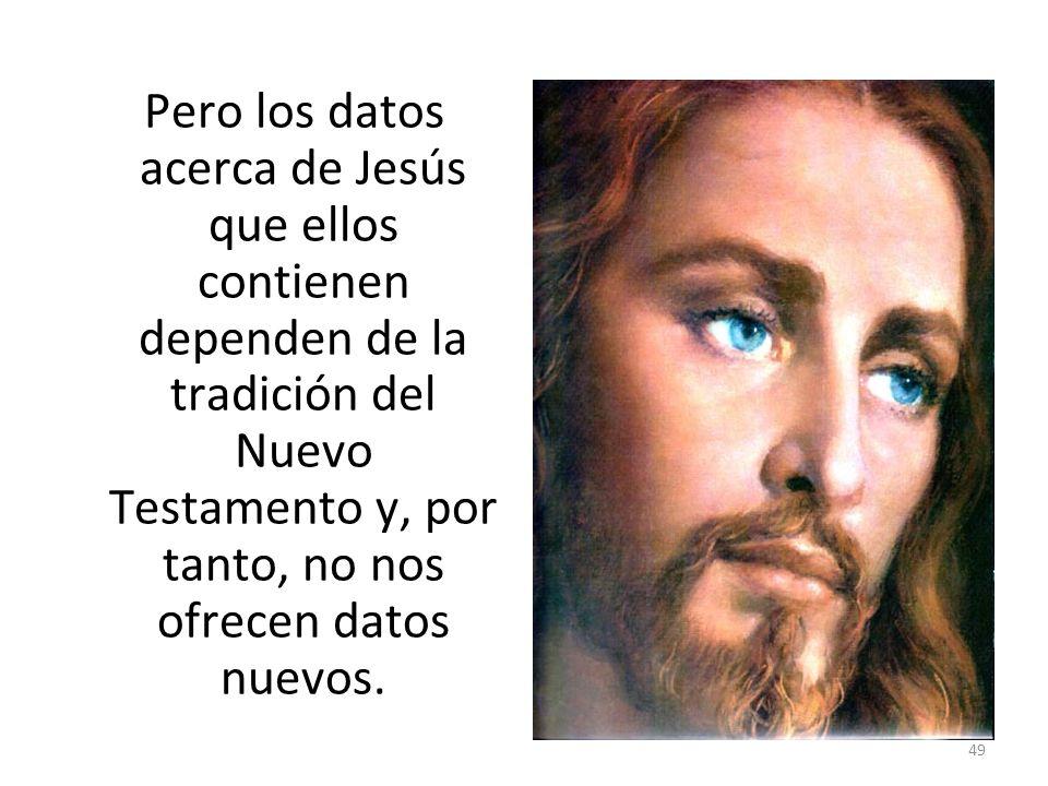 49 Pero los datos acerca de Jesús que ellos contienen dependen de la tradición del Nuevo Testamento y, por tanto, no nos ofrecen datos nuevos.
