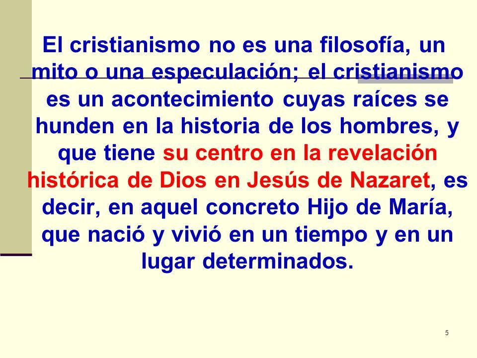 5 El cristianismo no es una filosofía, un mito o una especulación; el cristianismo es un acontecimiento cuyas raíces se hunden en la historia de los h