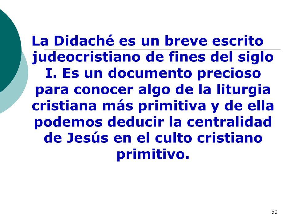 50 La Didaché es un breve escrito judeocristiano de fines del siglo I. Es un documento precioso para conocer algo de la liturgia cristiana más primiti