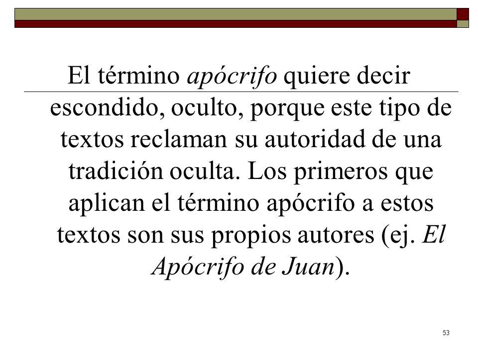 53 El término apócrifo quiere decir escondido, oculto, porque este tipo de textos reclaman su autoridad de una tradición oculta. Los primeros que apli