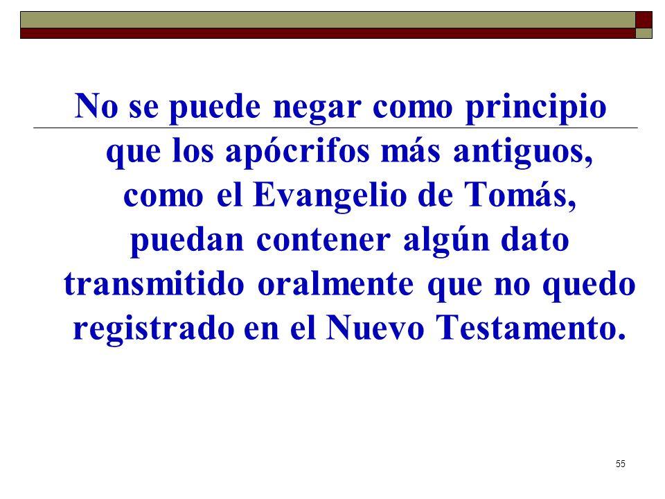 55 No se puede negar como principio que los apócrifos más antiguos, como el Evangelio de Tomás, puedan contener algún dato transmitido oralmente que n