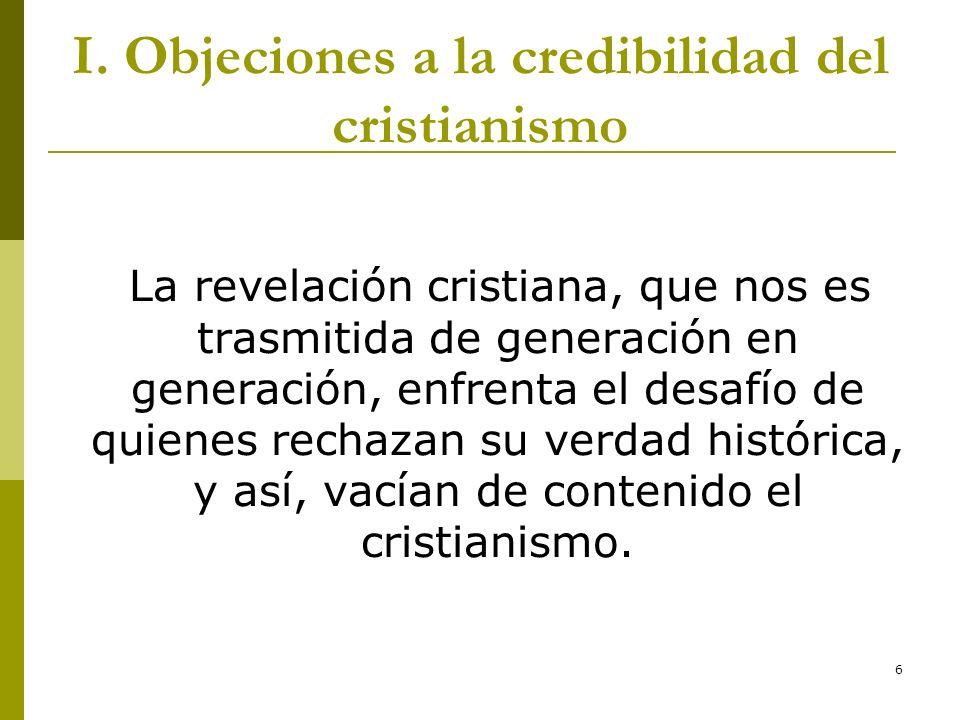 6 I. Objeciones a la credibilidad del cristianismo La revelación cristiana, que nos es trasmitida de generación en generación, enfrenta el desafío de
