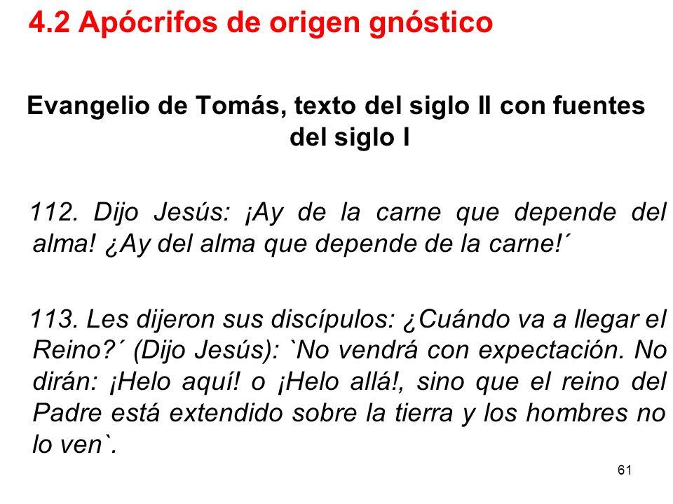 61 4.2 Apócrifos de origen gnóstico Evangelio de Tomás, texto del siglo II con fuentes del siglo I 112. Dijo Jesús: ¡Ay de la carne que depende del al