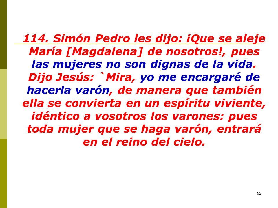 62 114. Simón Pedro les dijo: ¡Que se aleje María [Magdalena] de nosotros!, pues las mujeres no son dignas de la vida. Dijo Jesús: `Mira, yo me encarg