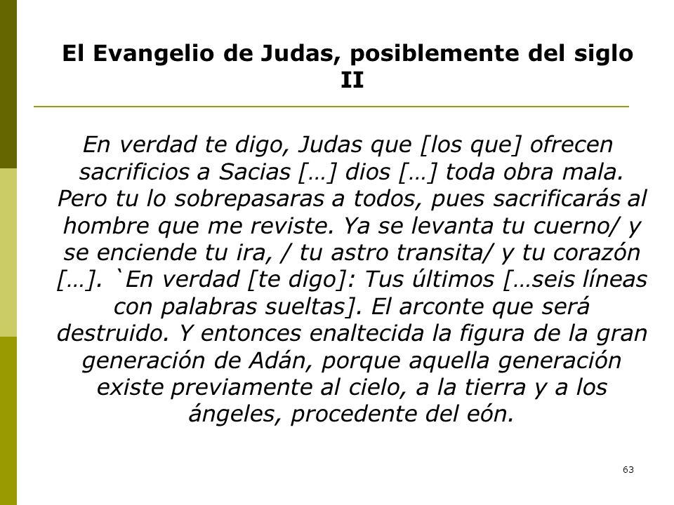 63 El Evangelio de Judas, posiblemente del siglo II En verdad te digo, Judas que [los que] ofrecen sacrificios a Sacias […] dios […] toda obra mala. P