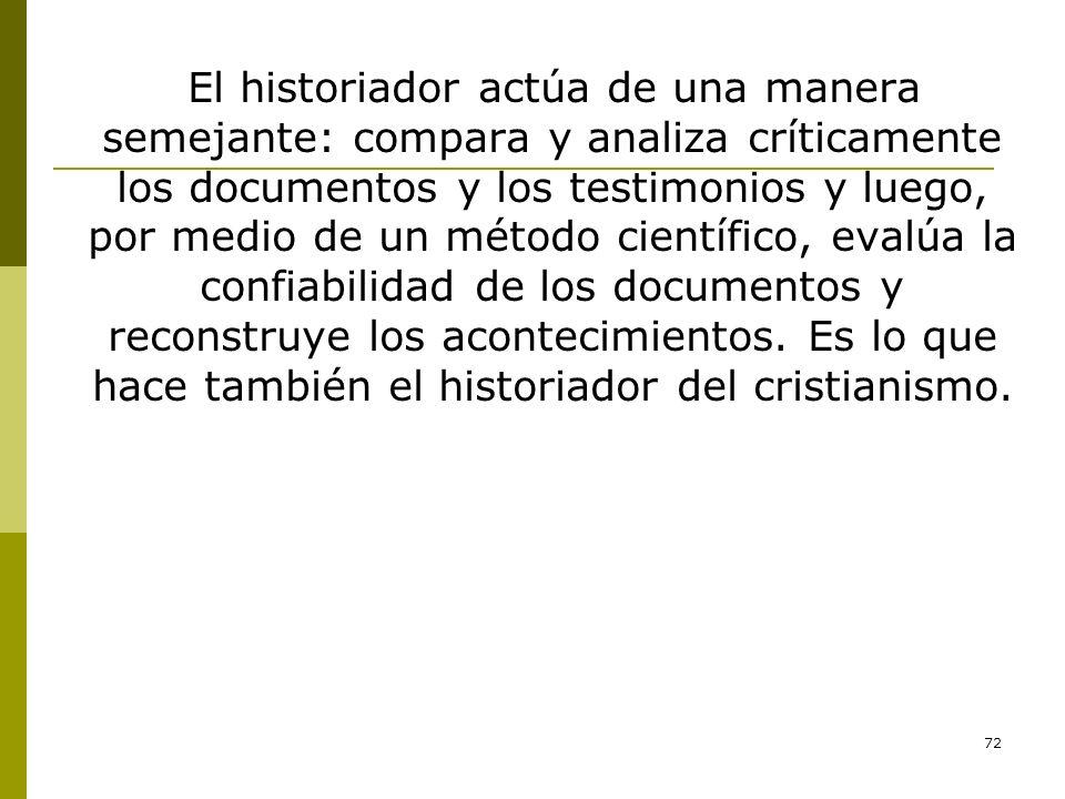72 El historiador actúa de una manera semejante: compara y analiza críticamente los documentos y los testimonios y luego, por medio de un método cient