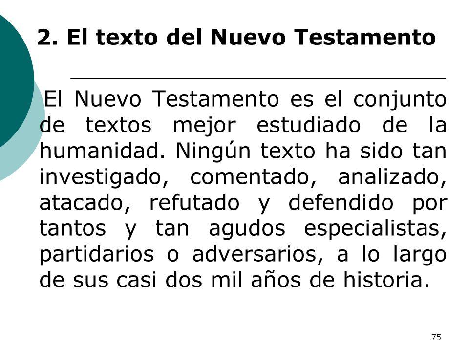 75 2. El texto del Nuevo Testamento El Nuevo Testamento es el conjunto de textos mejor estudiado de la humanidad. Ningún texto ha sido tan investigado
