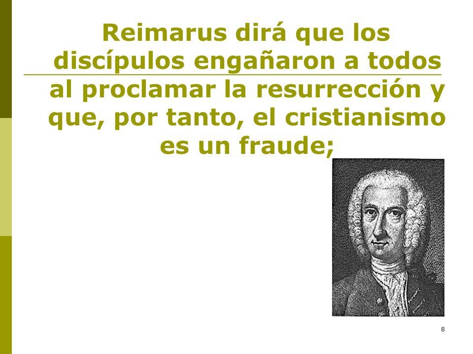 8 Reimarus dirá que los discípulos engañaron a todos al proclamar la resurrección y que, por tanto, el cristianismo es un fraude;