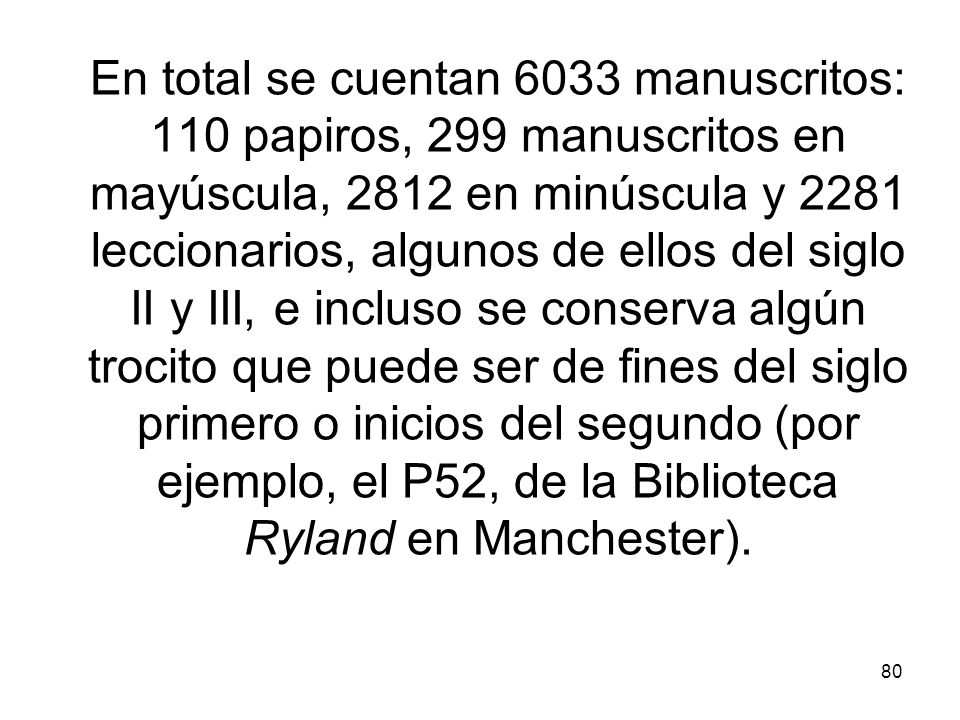 80 En total se cuentan 6033 manuscritos: 110 papiros, 299 manuscritos en mayúscula, 2812 en minúscula y 2281 leccionarios, algunos de ellos del siglo