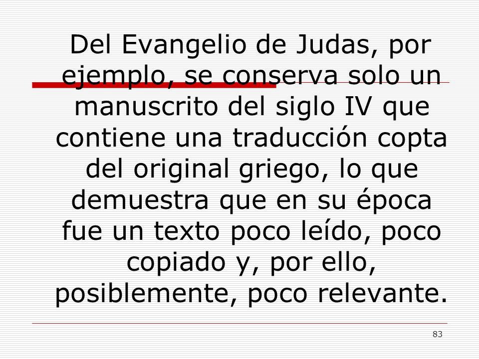 83 Del Evangelio de Judas, por ejemplo, se conserva solo un manuscrito del siglo IV que contiene una traducción copta del original griego, lo que demu