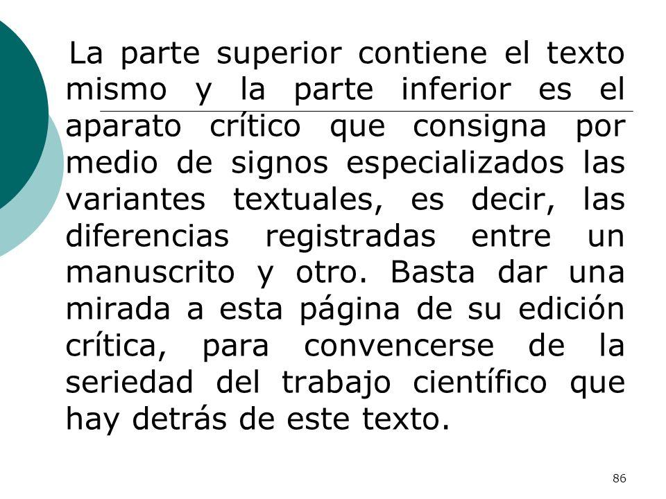 86 La parte superior contiene el texto mismo y la parte inferior es el aparato crítico que consigna por medio de signos especializados las variantes t