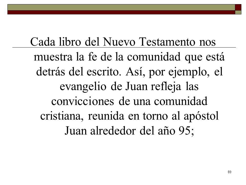89 Cada libro del Nuevo Testamento nos muestra la fe de la comunidad que está detrás del escrito. Así, por ejemplo, el evangelio de Juan refleja las c