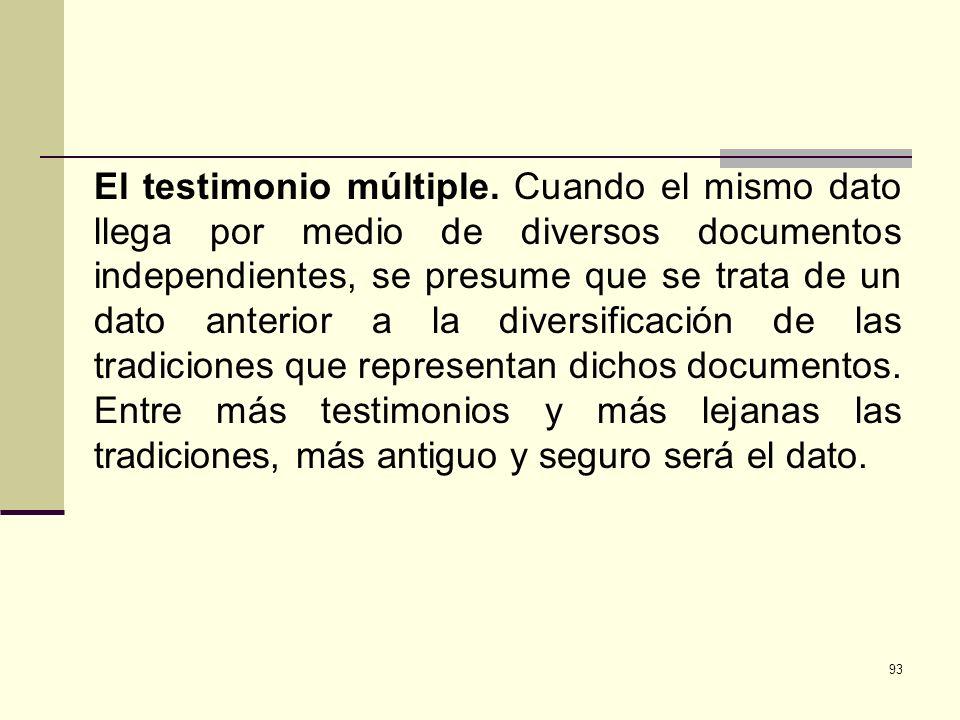 93 El testimonio múltiple. Cuando el mismo dato llega por medio de diversos documentos independientes, se presume que se trata de un dato anterior a l